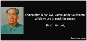 Communism is not love. Communism is a hammer which we use to crush the ...