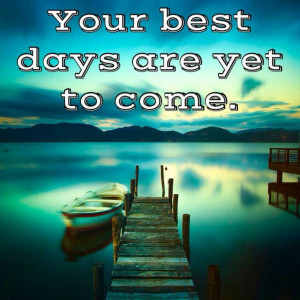 best days are yet to come quotes and sayings
