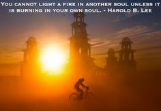 ... in another soul unless it is burning in your own soul. Harold B. Lee
