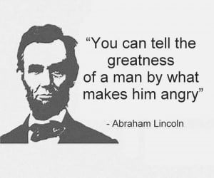 You can tell the greatness of a man by what makes him angry ...