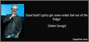 Stand back! I gotta get some rocket fuel out of the fridge! - Adam ...