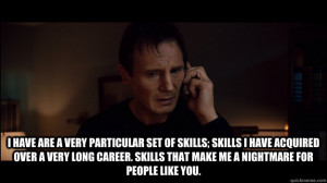 have are a very particular set of skills; skills I have acquired ...