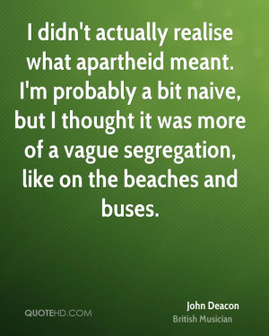 didn't actually realise what apartheid meant. I'm probably a bit ...