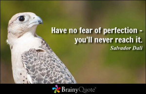 Have no fear of perfection - you'll never reach it. - Salvador Dali