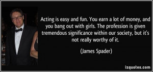 Acting is easy and fun. You earn a lot of money, and you bang out with ...