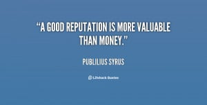"""good reputation is more valuable than money."""""""