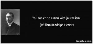 You can crush a man with journalism. - William Randolph Hearst