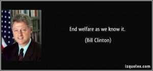 End welfare as we know it. - Bill Clinton