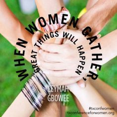 When women gather, great things will happen. —Leymah Gbowee