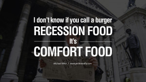 don't know if you call a burger recession food. It's comfort food ...