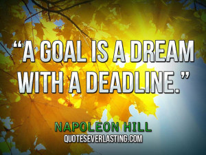 goal is a dream with a deadline.'' — Napoleon Hill source