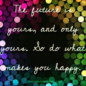 future-is-yours-and-only-yoursso-do-what-makes-you-happy-future-quote ...