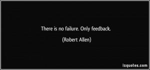 There is no failure. Only feedback. - Robert Allen