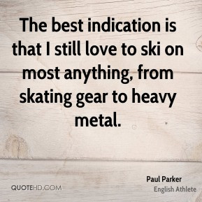 Paul Parker - The best indication is that I still love to ski on most ...
