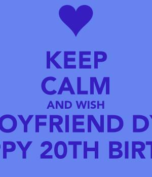 KEEP CALM AND WISH MY BOYFRIEND DYLAN A HAPPY 20TH BIRTHDAY