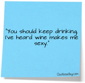"""... Should Keep Drinking I've Heard Wine makes Me Sexy"""" ~ Funny Quote"""