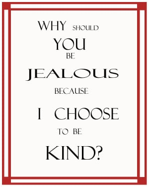 Why should you be jealous because I choose to be kind? Quote by ...