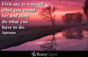 First say to yourself what you would be; and then do what you have to ...