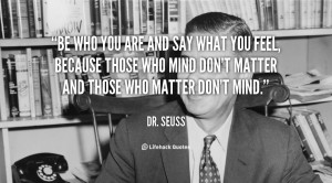 Be who you are and say what you feel, because those who mind don't ...