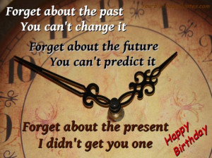 Forget about the past you can't change it. Forget about the future ...