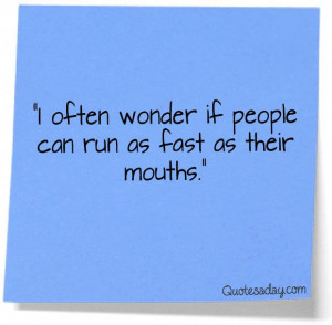 often wonder if people can run as fast as their mouth
