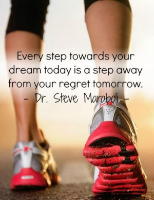 Every step towards your dream today is a step away from your regret ...