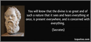 You will know that the divine is so great and of such a nature that it ...