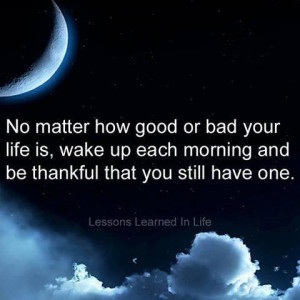 ... is, wake up each morning and be thankful that you still have one