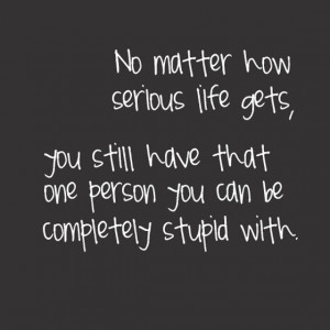 No matter how serious life gets you still have that one person