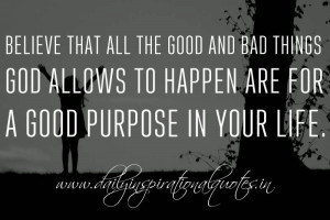 ... God allows to happen are for a good purpose in your life. ~ Anonymous