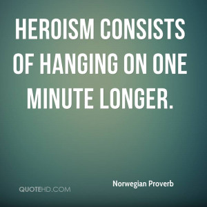 Heroism consists of hanging on one minute longer.