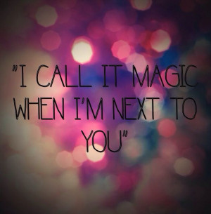 call it magic when I'm next to you