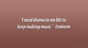 "need drama in my life to keep making music."" – Eminem"