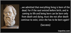 we admitted that everything living is born of the dead. For if the ...