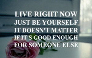 Live right now just be yourself it doesn't matter if its good enough ...
