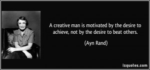 ... by the desire to achieve, not by the desire to beat others. - Ayn Rand