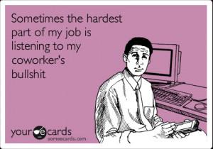 ... part of my job is listening to my coworker's bullshitVia someecards