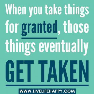 when you take things for granted those things eventually get taken