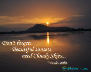 Don't forget: Beautiful sunsets need Cloudy Skies…~Paulo Coelho