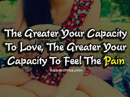 ... To Love,The Greater Your Capacity To Feel The Pain ~ Joy Quote