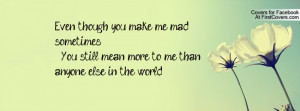 Even though you make me mad sometimes , You still mean more to me than ...
