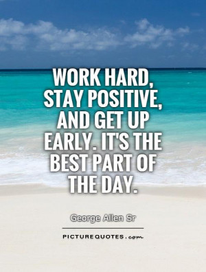 Work hard, stay positive, and get up early. It's the best part of the ...