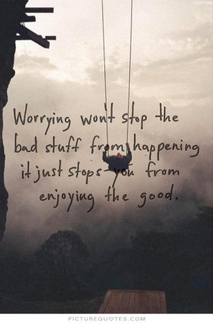 Worrying won't stop the bad stuff from happening it just stops you ...