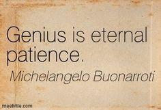Genius is eternal patience. Michelangelo Buonarroti More