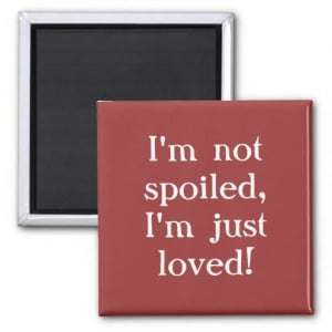 Im Spoiled Quotes Not spoiled quote magnet