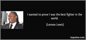 wanted to prove I was the best fighter in the world. - Lennox Lewis