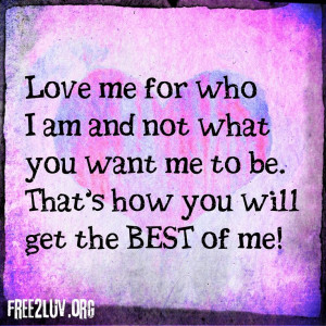 Love me for who I am and not what you want me to be. That's how you ...