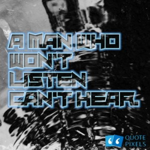 Picture with quote of A man who won't listen can't hear.