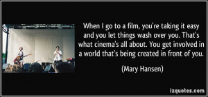 you let things wash over you. That's what cinema's all about. You get ...