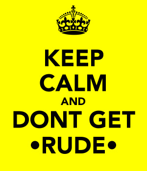 KEEP CALM AND DONT GET •RUDE•